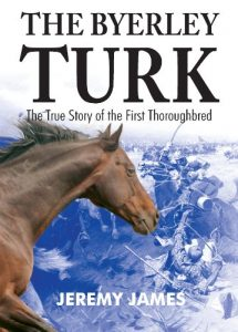 The Byerley Turk: The True Story of the First Thoroughbred – Jeremy James (2007)